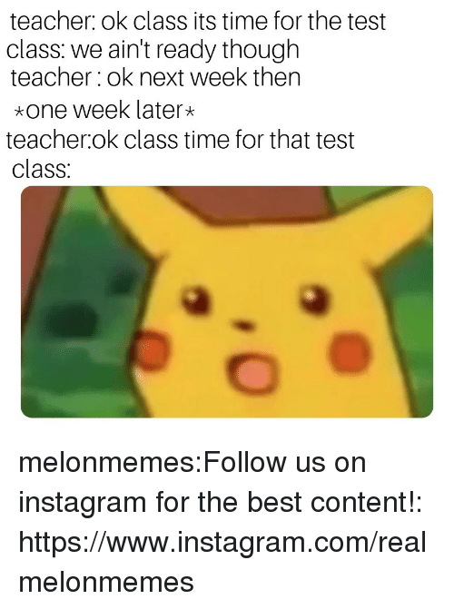 Time For That: teacher: ok class its time for the test  class: we ain't ready though  teacher ok next week then  *one week later*  teacher.ok class time for that test  class: melonmemes:Follow us on instagram for the best content!: https://www.instagram.com/realmelonmemes