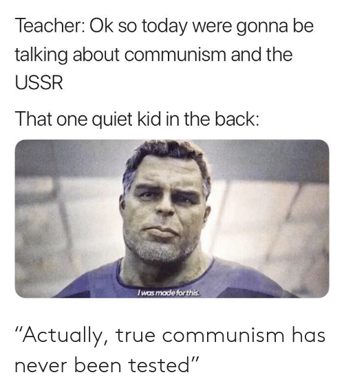 """Teacher, True, and Quiet: Teacher: Ok so today were gonna be  talking about communism and the  USSR  That one quiet kid in the back:  Iwas made forthi """"Actually, true communism has never been tested"""""""