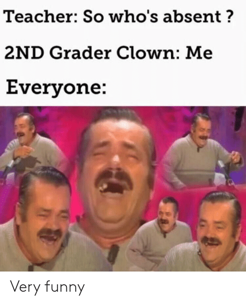 Funny, Teacher, and Clown: Teacher: So who's absent?  2ND Grader Clown: Me  Everyone: Very funny