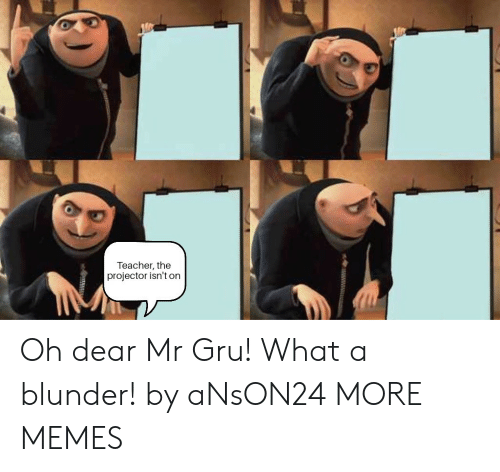 Gru: Teacher, the  projector isn't on Oh dear Mr Gru! What a blunder! by aNsON24 MORE MEMES