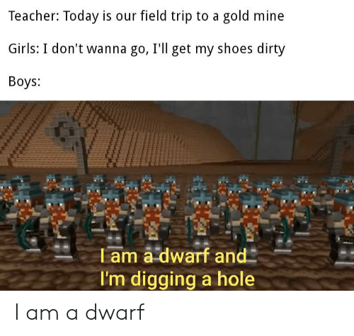 Field Trip, Girls, and Shoes: Teacher: Today is our field trip to a gold mine  Girls: I don't wanna go, I'll get my shoes dirty  Boys:  T am a dwarf and  I'm digging a hole I am a dwarf