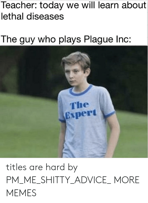 diseases: Teacher: today we will learn about  lethal diseases  The guy who plays Plague Inc:  The  Expert titles are hard by PM_ME_SHITTY_ADVICE_ MORE MEMES
