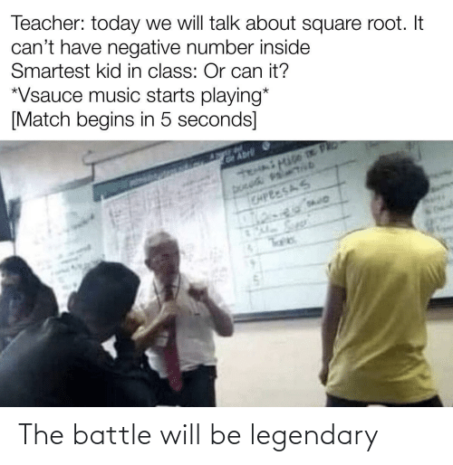 seconds: Teacher: today we will talk about square root. It  can't have negative number inside  Smartest kid in class: Or can it?  *Vsauce music starts playing*  [Match begins in 5 seconds]  GAbrli  CAPEESAS The battle will be legendary