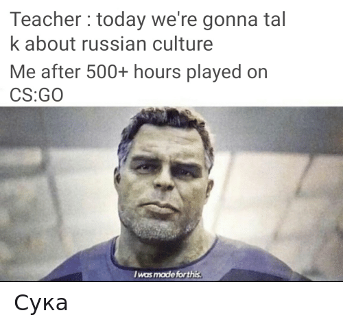 Teacher, Today, and Dank Memes: Teacher today we're gonna tal  k about russian culture  Me after 500+ hours played orn  CS:GO  I was made for this Сука