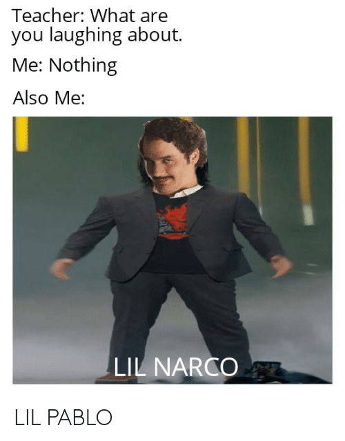 narco: Teacher: What are  you laughing about.  Me: Nothing  Also Me:  LIL NARCO LIL PABLO