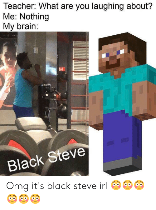 Omg, Reddit, and Teacher: Teacher: What are you laughing about?  Me: Nothing  My brain:  M  Black Steve Omg it's black steve irl 😳😳😳😳😳😳