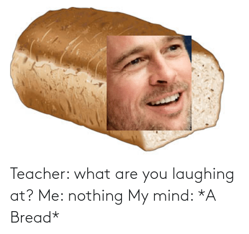 Mind: Teacher: what are you laughing at? Me: nothing My mind: *A Bread*