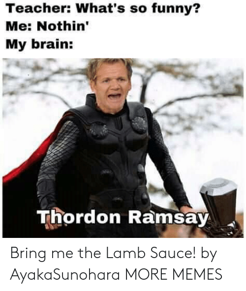 Ramsay: Teacher: What's so funny?  Me: Nothin'  My brain:  Thordon Ramsay Bring me the Lamb Sauce! by AyakaSunohara MORE MEMES