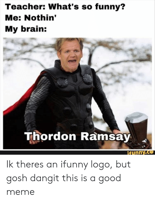 Ramsay: Teacher: What's so funny?  Me: Nothin'  My brain:  Thordon Ramsay Ik theres an ifunny logo, but gosh dangit this is a good meme