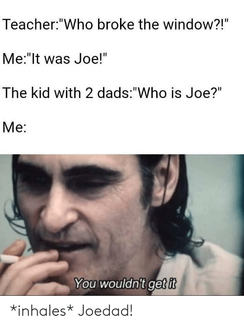 """Inhales: Teacher: """"Who broke the window?!""""  Me:""""It was Joe!""""  The kid with 2 dads: """"Who is Joe?""""  Ме:  You wouldn't get it *inhales* Joedad!"""