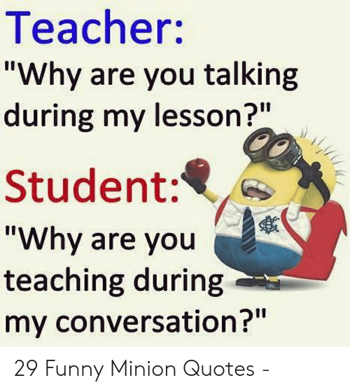 Teacher Why Are You Talking During My Lesson? Student Why ...