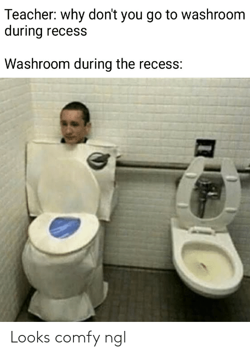 Dont You: Teacher: why don't you go to washroom  during recess  Washroom during the recess: Looks comfy ngl