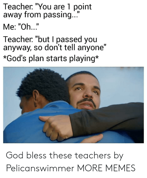 "Gods Plan: Teacher. ""You are 1 point  away from passing...  Me: ""Oh..""  Teacher ""but I passed you  anyway, so don't tell anyone""  *God's plan starts playing* God bless these teachers by Pelicanswimmer MORE MEMES"