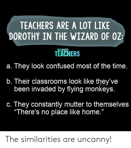"Bored, Confused, and Home: TEACHERS ARE A LOT LIKE  DOROTHY IN THE WIZARD OF OZ  BORED  TEACHERS  They look confused most of the time.  а.  b. Their classrooms look like they've  been invaded by flying monkeys.  TEACHERS  They constantly mutter to themselves  ""There's no place like home.""  С. The similarities are uncanny!"