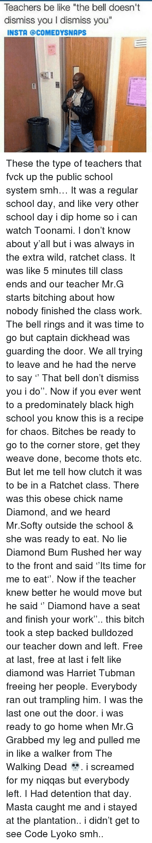 """Be Like, Bitch, and Memes: Teachers be like """"the bell doesn't  dismiss you I dismiss you  INSTA @COMEDYSNAPS These the type of teachers that fvck up the public school system smh… It was a regular school day, and like very other school day i dip home so i can watch Toonami. I don't know about y'all but i was always in the extra wild, ratchet class. It was like 5 minutes till class ends and our teacher Mr.G starts bitching about how nobody finished the class work. The bell rings and it was time to go but captain dickhead was guarding the door. We all trying to leave and he had the nerve to say '' That bell don't dismiss you i do''. Now if you ever went to a predominately black high school you know this is a recipe for chaos. Bitches be ready to go to the corner store, get they weave done, become thots etc. But let me tell how clutch it was to be in a Ratchet class. There was this obese chick name Diamond, and we heard Mr.Softy outside the school & she was ready to eat. No lie Diamond Bum Rushed her way to the front and said ''Its time for me to eat''. Now if the teacher knew better he would move but he said '' Diamond have a seat and finish your work''.. this bitch took a step backed bulldozed our teacher down and left. Free at last, free at last i felt like diamond was Harriet Tubman freeing her people. Everybody ran out trampling him. I was the last one out the door. i was ready to go home when Mr.G Grabbed my leg and pulled me in like a walker from The Walking Dead 💀. i screamed for my niqqas but everybody left. I Had detention that day. Masta caught me and i stayed at the plantation.. i didn't get to see Code Lyoko smh.."""