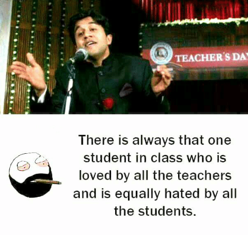 Memes, All The, and 🤖: TEACHER'S DA  Ihere is always that one  student in class who is  loved by all the teachers  and is equally hated by all  the students.