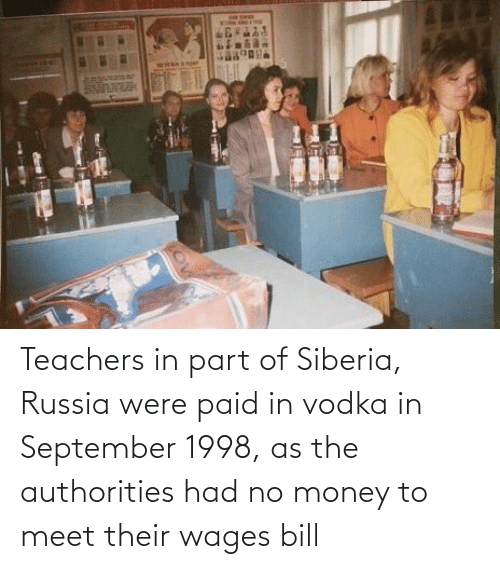 No Money: Teachers in part of Siberia, Russia were paid in vodka in September 1998, as the authorities had no money to meet their wages bill