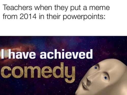 Meme, Comedy, and Teachers: Teachers when they put a meme  from 2014 in their powerpoints:  lhave achieved  comedy