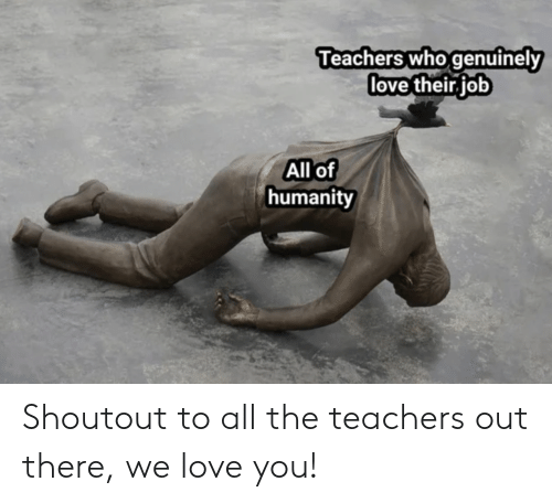 Love, Humanity, and All The: Teachers who genuinely  love their job  All of  humanity Shoutout to all the teachers out there, we love you!