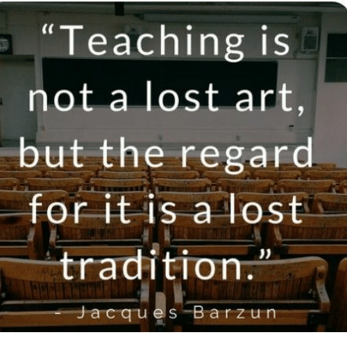 """Lost, Teaching, and Art: """"Teaching is  not a lost art,  but the regard.  for it is a lost  tradition.  Jacques Barzun"""