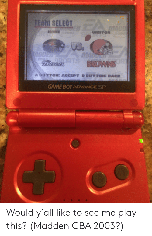 Game, Home, and Back: TEAhI SELECT  HOME  ABUTTON: ACCEPT B BUTTONE BACK  GAME BOY ADVANCE SP Would y'all like to see me play this? (Madden GBA 2003?)