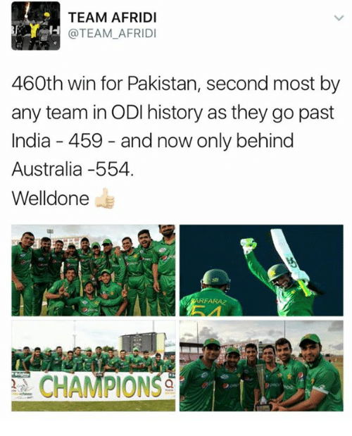 odie: TEAM AFRIDI  @TEAM AFRIDI  460th win for Pakistan, second most by  any team in ODI history as they go past  India 459 and now only behind  Australia -554.  Welldone  ARFA