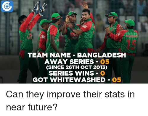 Memes, 🤖, and Bangladesh: TEAM NAME BANGLADESH  AWAY SERIES  O5  (SINCE 26TH OCT 2013)  SERIES WINS  O  GOT WHITEWASHED  O5 Can they improve their stats in near future?