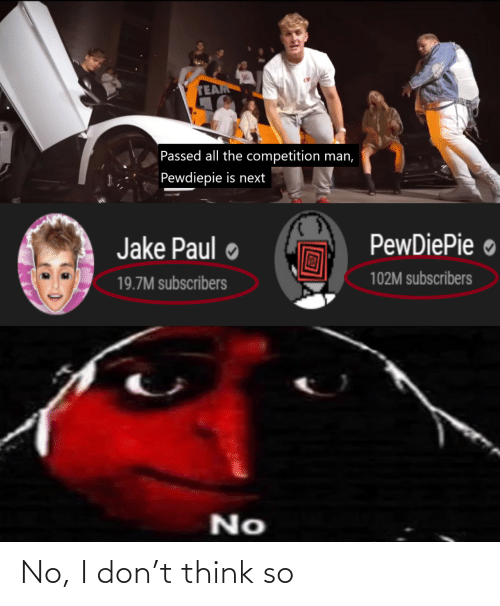 jake: TEAM  Passed all the competition man,  Pewdiepie is next  PewDiePie ●  Jake Paul  102M subscribers  19.7M subscribers  No No, I don't think so