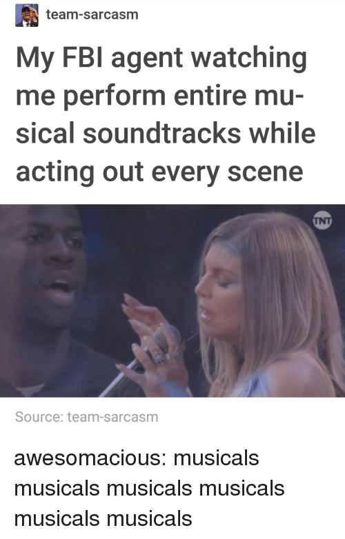 Fbi, Tumblr, and Blog: team-sarcasm  My FBI agent watching  me perform entire mu-  sical soundtracks while  acting out every scene  INT  Source: team-sarcasm awesomacious:  musicals musicals musicals musicals musicals musicals