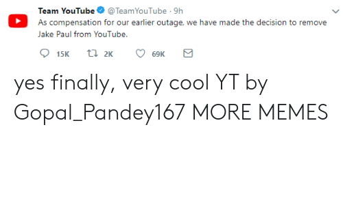 Dank, Memes, and Target: Team YouTube@TeamYouTube . 9h  As compensation for our earlier outage, we have made the decision to remove  Jake Paul from YouTube. yes finally, very cool YT by Gopal_Pandey167 MORE MEMES