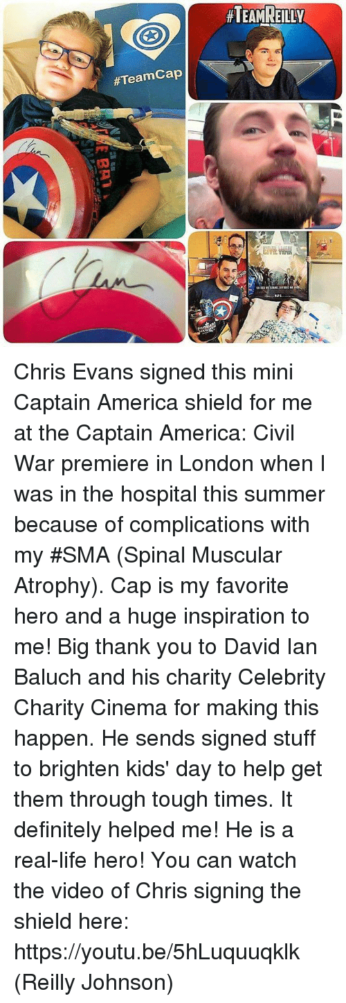 Captain America: Civil War, Chris Evans, and Definitely:  #Teamcap  HTEAMREILLY Chris Evans signed this mini Captain America shield for me at the Captain America: Civil ͏War premiere in London when I was in the hospital this summer because of complications with my #SMA (Spinal Muscular Atrophy). Cap is my favorite hero and a huge inspiration to me! Big thank you to David Ian Baluch and his charity Celebrity Charity Cinema for making this happen. He sends signed stuff to brighten kids' day to help get them through tough times. It definitely helped me! He is a real-life hero!  You can watch the video of Chris signing the shield here: https://youtu.be/5hLuquuqklk  (Reilly Johnson)