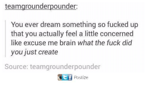 So Fucked Up: teamgrounderpounder:  You ever dream something so fucked up  that you actually feel a little concerned  like excuse me brain what the fuck did  you just create  Source: teamgrounderpounder  Postize