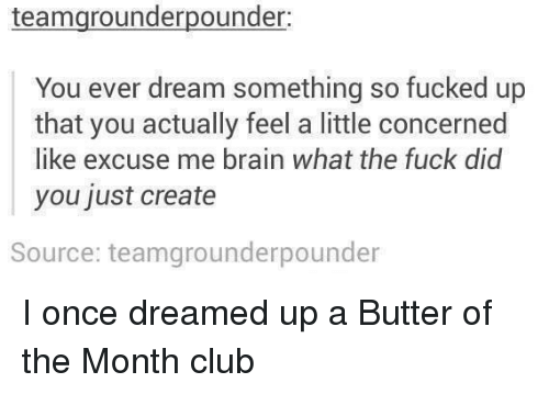 So Fucked Up: teamgrounderpounder  You ever dream something so fucked up  that you actually feel a little concerned  like excuse me brain what the fuck did  you just create  Source: teamgrounderpounder I once dreamed up a Butter of the Month club