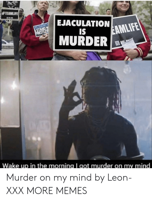 XXX:  #TEAMLIFE  EJACULATION  STANDWI  ISTAND W  PRIESTS FO  IS  EAMLIFE  MURDER  Wake up in the morning I got murder on my mind Murder on my mind by Leon-XXX MORE MEMES