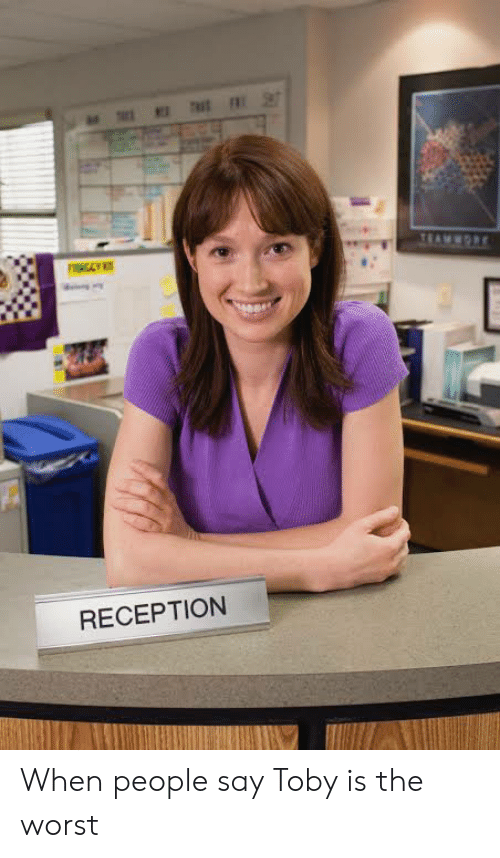 The Office, The Worst, and Reception: TEAMORE  RECEPTION When people say Toby is the worst