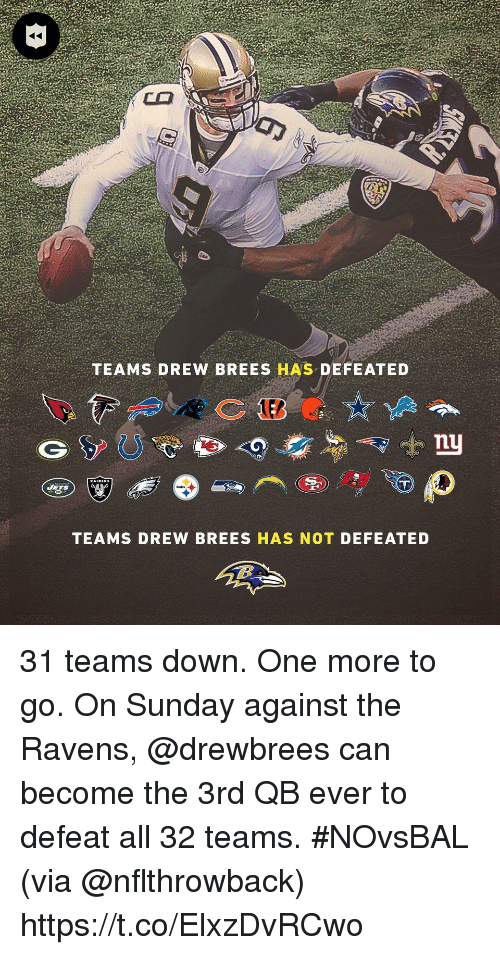 Memes, Drew Brees, and Ravens: TEAMS DREW BREES HAS DEFEATED  nu  TEAMS DREW BREES HAS NOT DEFEATED 31 teams down. One more to go.  On Sunday against the Ravens, @drewbrees can become the 3rd QB ever to defeat all 32 teams. #NOvsBAL (via @nflthrowback) https://t.co/ElxzDvRCwo