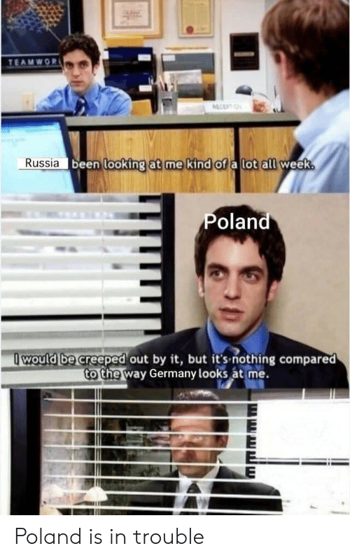 Germany, Russia, and Poland: TEAMWOR  ECEPTIN  Russia been looking at me kind of a lot all week.  Poland  would be creeped out by it, but it's-nothing compared  to the way Germany looks at me. Poland is in trouble