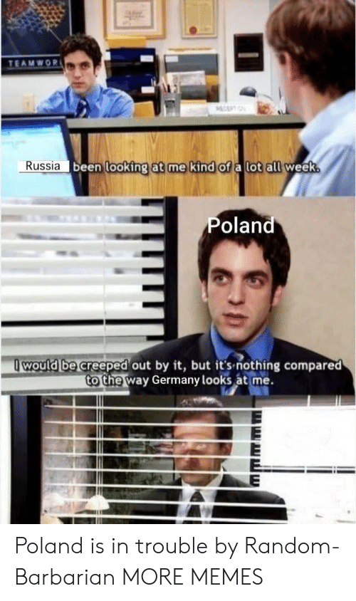 Dank, Memes, and Target: TEAMWOR  ECEPTIN  Russia been looking at me kind of a lot all week.  Poland  would be creeped out by it, but it's-nothing compared  to the way Germany looks at me. Poland is in trouble by Random-Barbarian MORE MEMES
