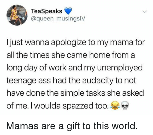 Ass, Dank, and Queen: TeaSpeaks  @queen_musingslV  Ijust wanna apologize to my mama for  all the times she came home from a  long day of work and my unemployed  teenage ass had the audacity to not  have done the simple tasks she asked  of me. I Woulda spazzed too. Mamas are a gift to this world.