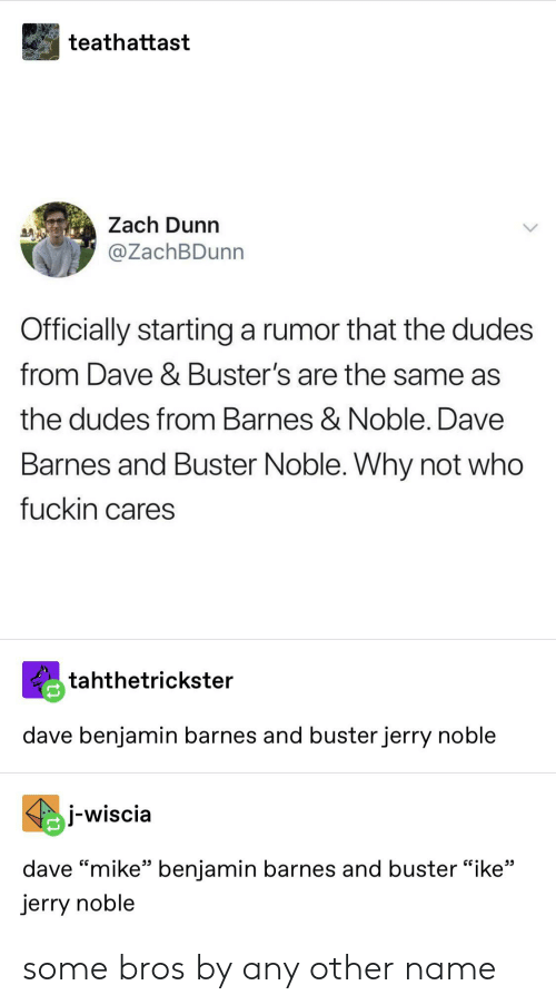 """Tumblr, Barnes & Noble, and Who: teathattast  Zach Dunn  @ZachBDunn  Officially starting  a rumor that the dudes  from Dave & Buster's are the same as  the dudes from Barnes & Noble. Dave  Barnes and Buster Noble. Why not who  fuckin cares  tahthetrickster  dave benjamin barnes and buster jerry noble  jwiscia  dave """"mike"""" benjamin barnes and buster """"ike""""  jerry noble some bros by any other name"""