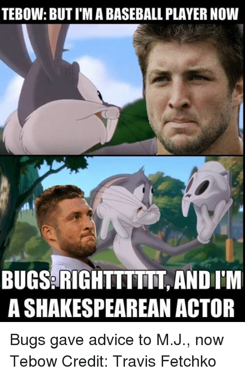Tebowing: TEBOW: BUT I'MABASEBALL PLAYER NOW  BUGS RIGHTTTTTT, AND IM  A SHAKESPEAREAN ACTOR Bugs gave advice to M.J., now Tebow Credit: Travis Fetchko