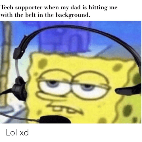 Dad, Lol, and Background: Tech supporter when my dad is hitting  with the belt in the background  me Lol xd