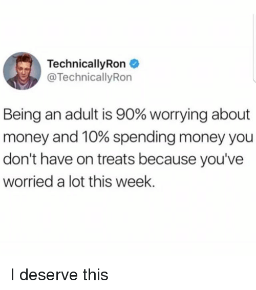 Being an Adult, Money, and Girl Memes: Technical!yRon  TechnicallyRon  Being an adult is 90% worrying about  money and 10% spending money you  don't have on treats because you've  worried a lot this week. I deserve this