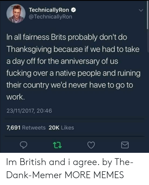 brits: Technical!yRon  TechnicallyRon  In all fairness Brits probably don't do  Thanksgiving because if we had to take  a day off for the anniversary of us  fucking over a native people and ruining  their country we'd never have to go to  work  23/11/2017, 20:46  7,691 Retweets 20K Likes Im British and i agree. by The-Dank-Memer MORE MEMES