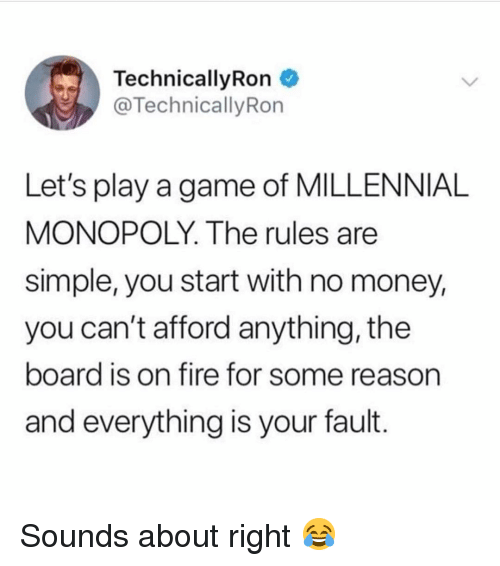 Millennial Monopoly: Technical!yRon  @TechnicallyRon  Let's play a game of MILLENNIAL  MONOPOLY. The rules are  simple, you start with no money,  you can't afford anything, the  board is on fire for some reason  and everything is your fault. Sounds about right 😂