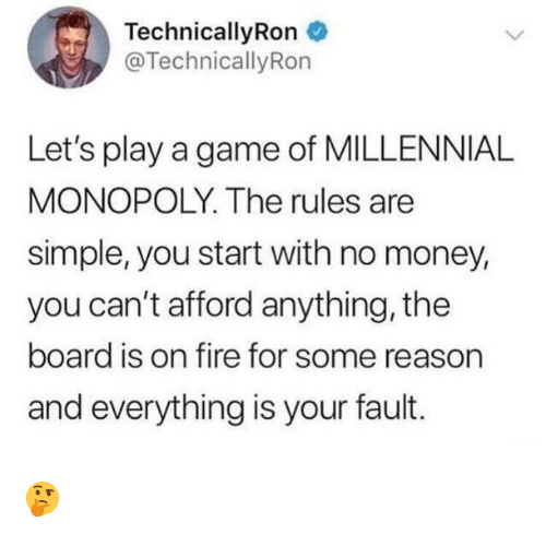 Millennial Monopoly: Technical!yRon  @TechnicallyRon  Let's play a game of MILLENNIAL  MONOPOLY. The rules are  simple, you start with no money,  you can't afford anything, the  board is on fire for some reason  and everything is your fault. 🤔