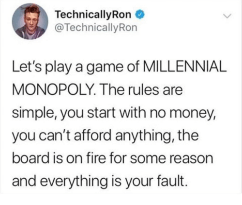 Millennial Monopoly: Technical!yRon  @TechnicallyRon  Let's play a game of MILLENNIAL  MONOPOLY. The rules are  simple, you start with no money,  you can't afford anything, the  board is on fire for some reason  and everything is your fault.