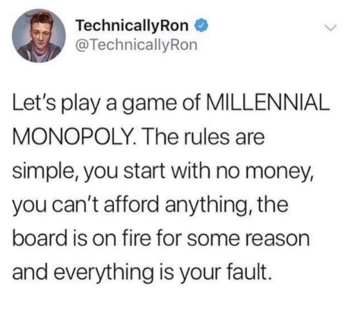Millennial Monopoly: TechnicallyRon  @Technically Ron  Let's play a game of MILLENNIAL  MONOPOLY. The rules are  simple, you start with no money,  you can't afford anything, the  board is on fire for some reason  and everything is your fault.