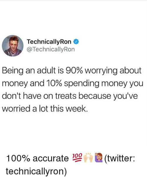 adultism: TechnicallyRon  TechnicallyRon  Being an adult is 90% worrying about  money and 10% spending money you  don't have on treats because you've  worried a lot this week. 100% accurate 💯🙌🏼🙋🏽(twitter: technicallyron)