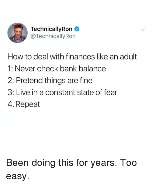 Memes, Bank, and How To: TechnicallyRon  @TechnicallyRon  How to deal with finances like an adult  1: Never check bank balance  2: Pretend things are fine  3: Live in a constant state of fear  4. Repeat Been doing this for years. Too easy.